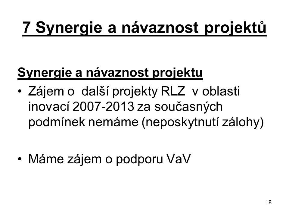 18 7 Synergie a návaznost projektů Synergie a návaznost projektu Zájem o další projekty RLZ v oblasti inovací 2007-2013 za současných podmínek nemáme (neposkytnutí zálohy) Máme zájem o podporu VaV