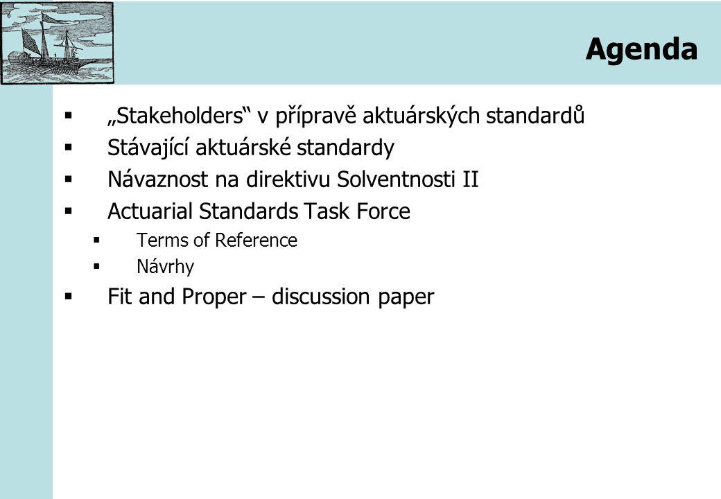 """""""Stakeholders v přípravě aktuárských standardů Groupe Consultatif –Zastřešuje evropské aktuárské společnosti –Hájí zájmy evropských aktuárů CEIOPS –Zastřešuje pojišťovací dohledy –Je pověřen Evropskou komisí, aby připravil regulaci druhé úrovně pro Solventnost II –Bude transformovaný do EIOPA Evropská komise –Zodpovídá za regulaci druhé úrovně"""