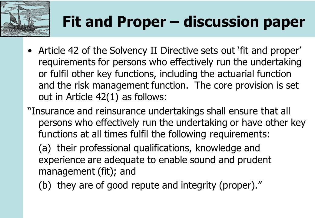 Fit and Proper – discussion paper Article 42 of the Solvency II Directive sets out 'fit and proper' requirements for persons who effectively run the undertaking or fulfil other key functions, including the actuarial function and the risk management function.