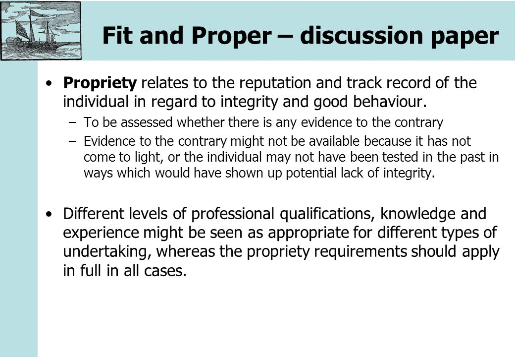 Fit and Proper – discussion paper Propriety relates to the reputation and track record of the individual in regard to integrity and good behaviour.