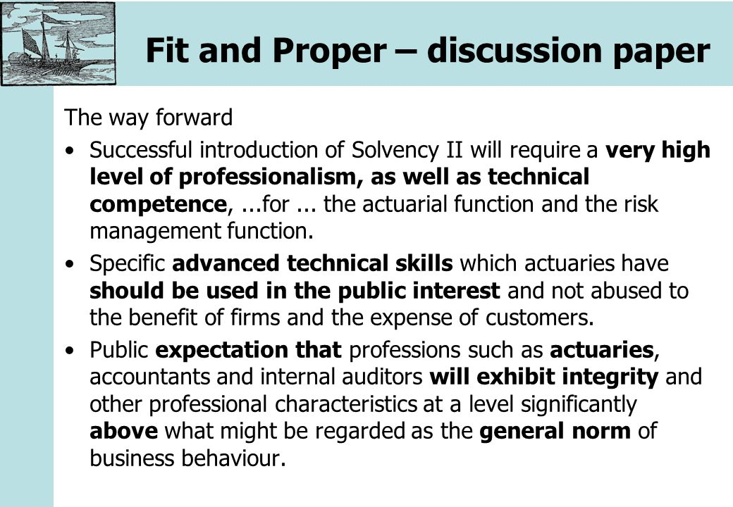 Fit and Proper – discussion paper The way forward Successful introduction of Solvency II will require a very high level of professionalism, as well as technical competence,...for...