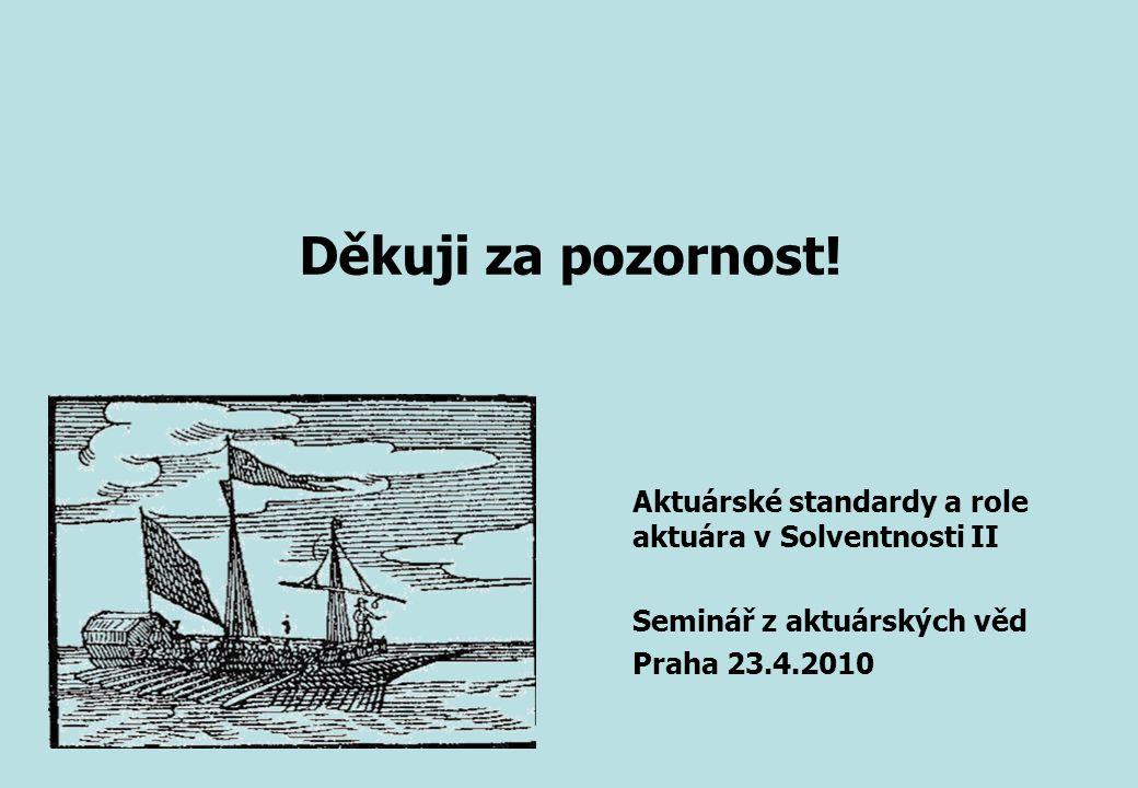 Děkuji za pozornost! Aktuárské standardy a role aktuára v Solventnosti II Seminář z aktuárských věd Praha 23.4.2010