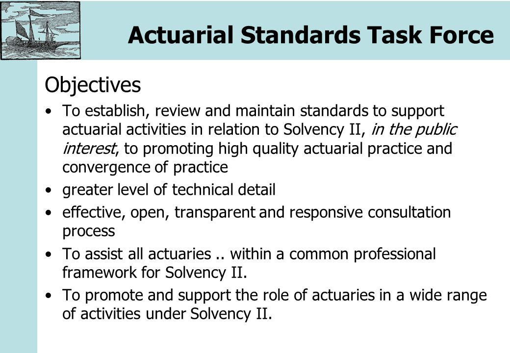 Actuarial Standards Task Force Objectives To establish, review and maintain standards to support actuarial activities in relation to Solvency II, in the public interest, to promoting high quality actuarial practice and convergence of practice greater level of technical detail effective, open, transparent and responsive consultation process To assist all actuaries..