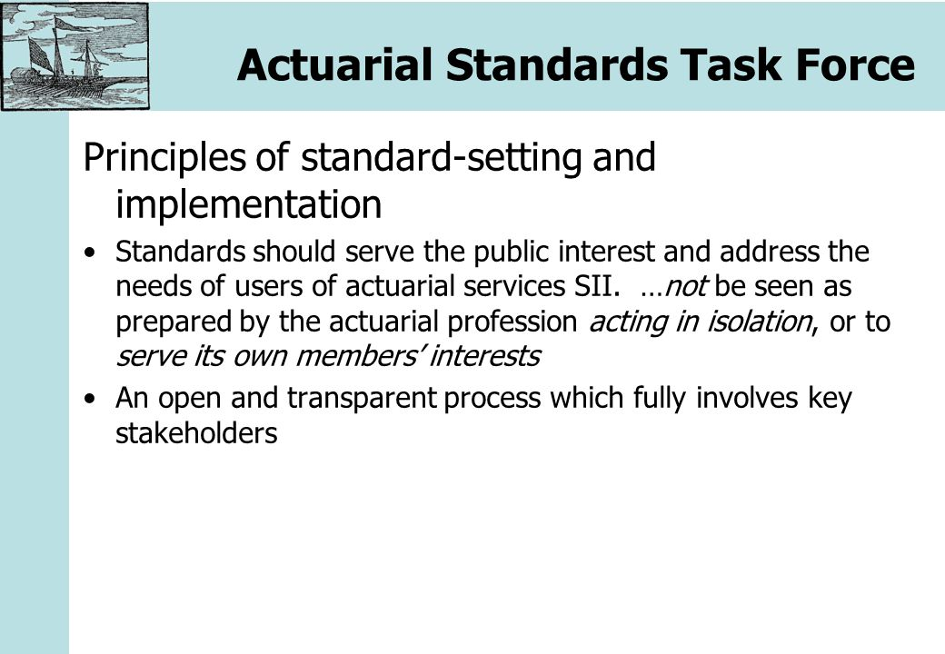 Actuarial Standards Task Force Legislative background Level 2 measures: CEIOPS shall adopt, following a period of public consultation, European actuarial guidelines on technical issues, taking into account the standards set in national and international actuarial associations Addopt vs.