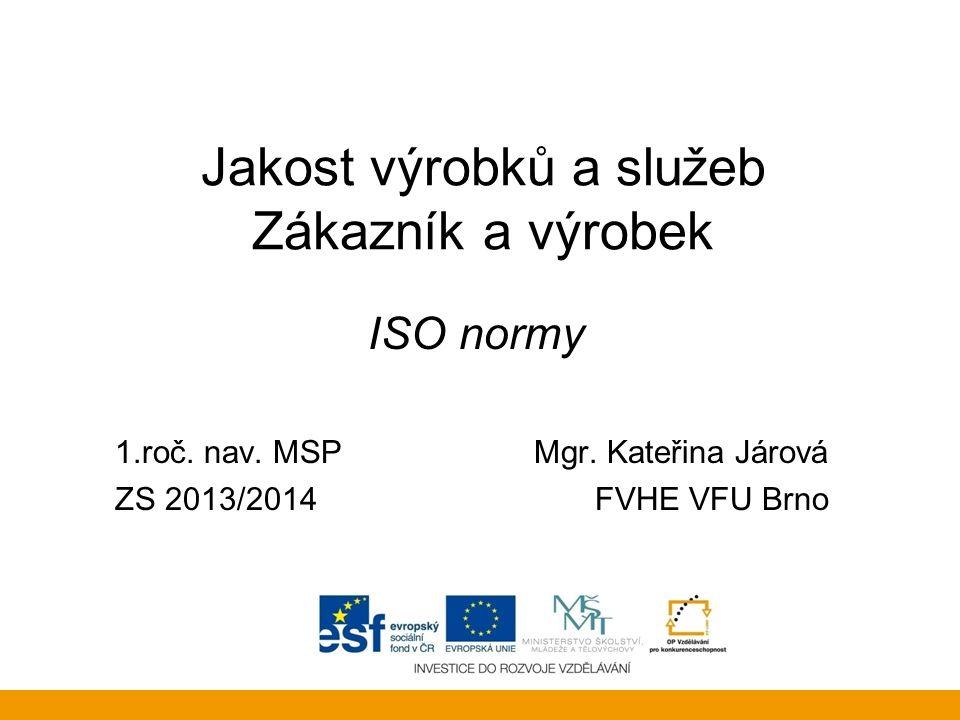 Jakost výrobků a služeb Zákazník a výrobek ISO normy 1.roč. nav. MSP Mgr. Kateřina Járová ZS 2013/2014FVHE VFU Brno