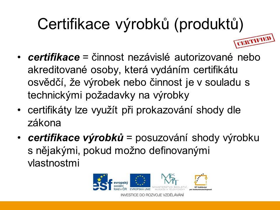 Certifikace výrobků (produktů) certifikace = činnost nezávislé autorizované nebo akreditované osoby, která vydáním certifikátu osvědčí, že výrobek neb