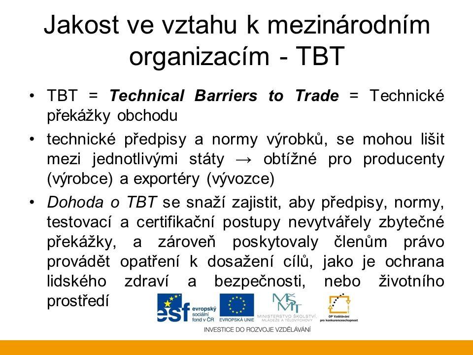Jakost ve vztahu k mezinárodním organizacím - TBT TBT = Technical Barriers to Trade = Technické překážky obchodu technické předpisy a normy výrobků, s