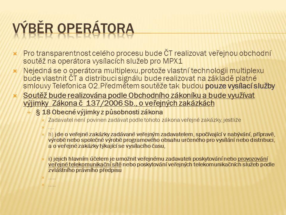  Pro transparentnost celého procesu bude ČT realizovat veřejnou obchodní soutěž na operátora vysílacích služeb pro MPX1 pouze vysílací služby  Nejedná se o operátora multiplexu,protože vlastní technologii multiplexu bude vlastnit ČT a distribuci signálu bude realizovat na základě platné smlouvy Telefonica O2.Předmětem soutěže tak budou pouze vysílací služby  Soutěž bude realizována podle Obchodního zákoníku a bude využívat výjimky Zákona č 137/2006 Sb., o veřejných zakázkách  § 18 Obecné výjimky z působnosti zákona  Zadavatel není povinen zadávat podle tohoto zákona veřejné zakázky, jestliže  ….
