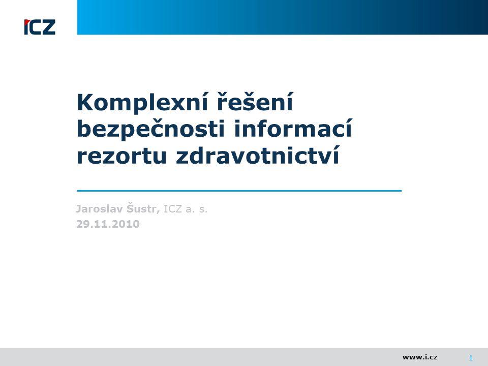 www.i.cz 1 Komplexní řešení bezpečnosti informací rezortu zdravotnictví Jaroslav Šustr, ICZ a. s. 29.11.2010