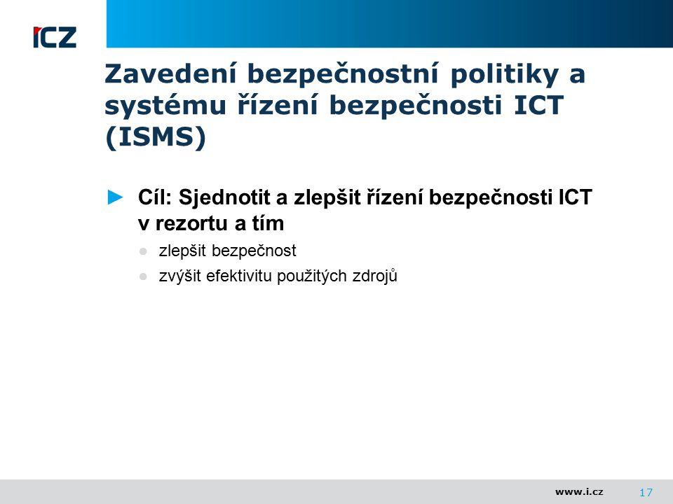 www.i.cz 17 Zavedení bezpečnostní politiky a systému řízení bezpečnosti ICT (ISMS) ►Cíl: Sjednotit a zlepšit řízení bezpečnosti ICT v rezortu a tím ●z