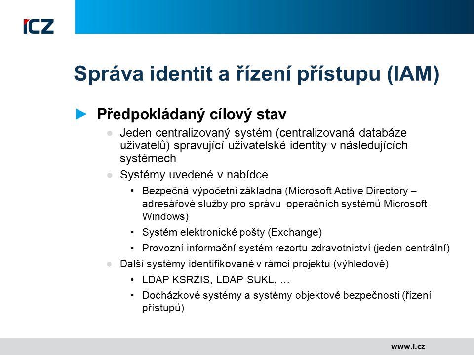 www.i.cz Správa identit a řízení přístupu (IAM) ►Předpokládaný cílový stav ●Jeden centralizovaný systém (centralizovaná databáze uživatelů) spravující