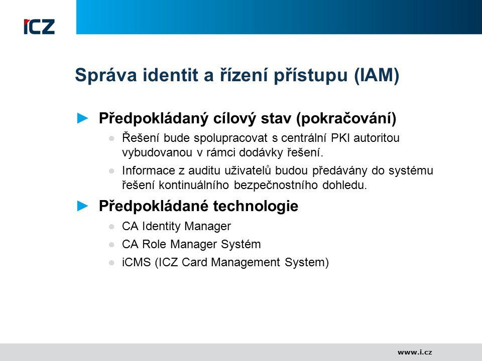 www.i.cz Správa identit a řízení přístupu (IAM) ►Předpokládaný cílový stav (pokračování) ●Řešení bude spolupracovat s centrální PKI autoritou vybudova