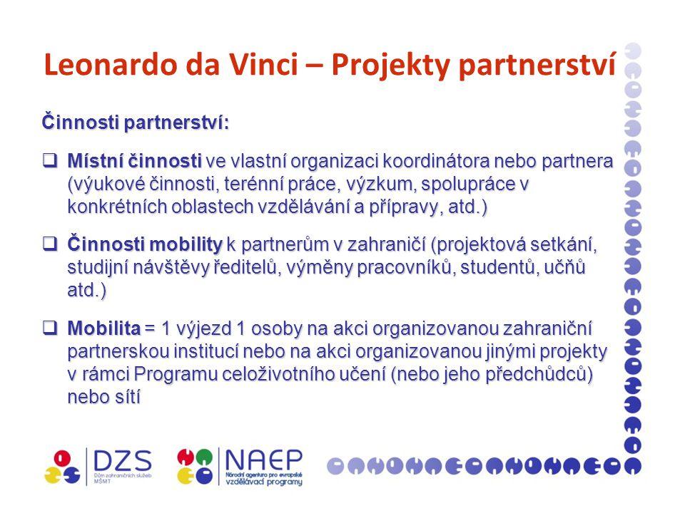 Leonardo da Vinci – Projekty partnerství Činnosti partnerství:  Místní činnosti ve vlastní organizaci koordinátora nebo partnera (výukové činnosti, terénní práce, výzkum, spolupráce v konkrétních oblastech vzdělávání a přípravy, atd.)  Činnosti mobility k partnerům v zahraničí (projektová setkání, studijní návštěvy ředitelů, výměny pracovníků, studentů, učňů atd.)  Mobilita = 1 výjezd 1 osoby na akci organizovanou zahraniční partnerskou institucí nebo na akci organizovanou jinými projekty v rámci Programu celoživotního učení (nebo jeho předchůdců) nebo sítí