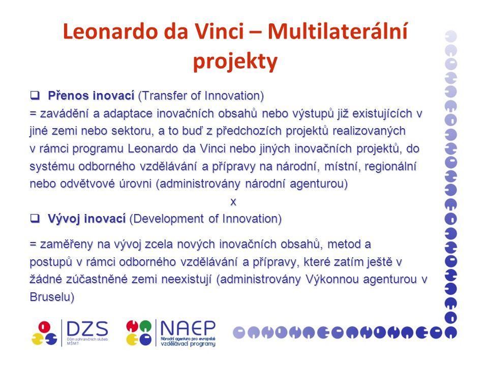 Leonardo da Vinci – Multilaterální projekty  Přenos inovací (Transfer of Innovation) = zavádění a adaptace inovačních obsahů nebo výstupů již existujících v jiné zemi nebo sektoru, a to buď z předchozích projektů realizovaných v rámci programu Leonardo da Vinci nebo jiných inovačních projektů, do systému odborného vzdělávání a přípravy na národní, místní, regionální nebo odvětvové úrovni (administrovány národní agenturou) x  Vývoj inovací (Development of Innovation) = zaměřeny na vývoj zcela nových inovačních obsahů, metod a postupů v rámci odborného vzdělávání a přípravy, které zatím ještě v žádné zúčastněné zemi neexistují (administrovány Výkonnou agenturou v Bruselu)