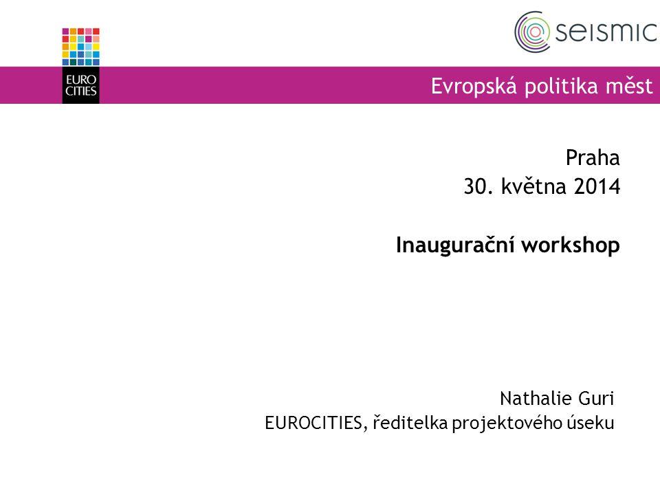 Evropská politika měst Nathalie Guri EUROCITIES, ředitelka projektového úseku Praha 30. května 2014 Inaugurační workshop