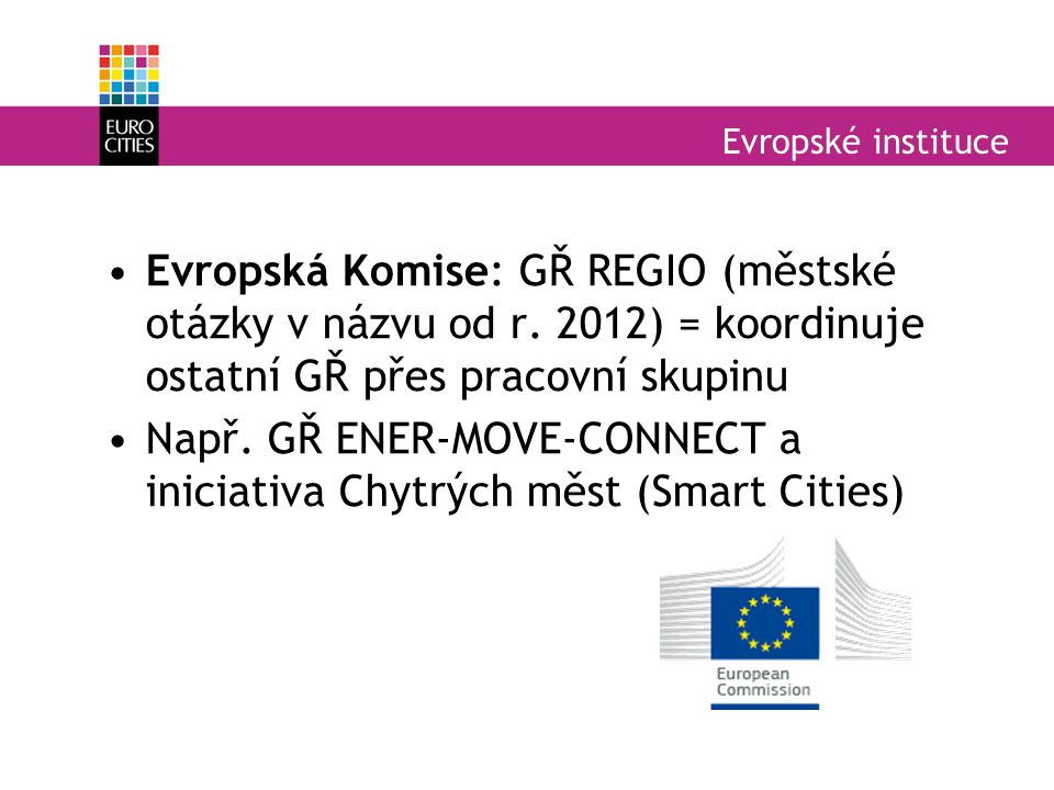 Evropské instituce Evropská Komise: GŘ REGIO (městské otázky v názvu od r. 2012) = koordinuje ostatní GŘ přes pracovní skupinu Např. GŘ ENER-MOVE-CONN