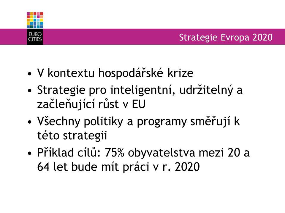 Strategie Evropa 2020 V kontextu hospodářské krize Strategie pro inteligentní, udržitelný a začleňující růst v EU Všechny politiky a programy směřují k této strategii Příklad cílů: 75% obyvatelstva mezi 20 a 64 let bude mít práci v r.