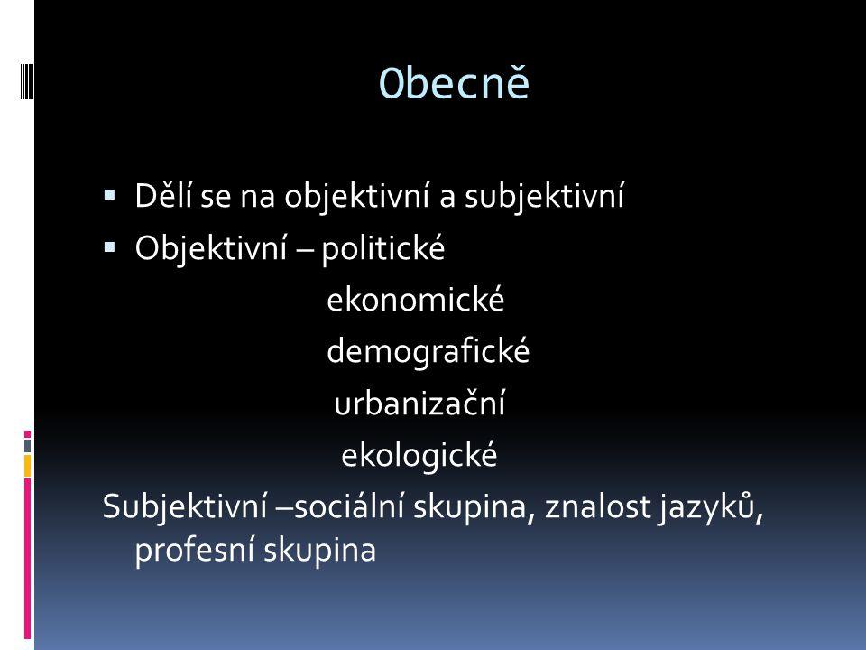 Obecně  Dělí se na objektivní a subjektivní  Objektivní – politické ekonomické demografické urbanizační ekologické Subjektivní –sociální skupina, znalost jazyků, profesní skupina