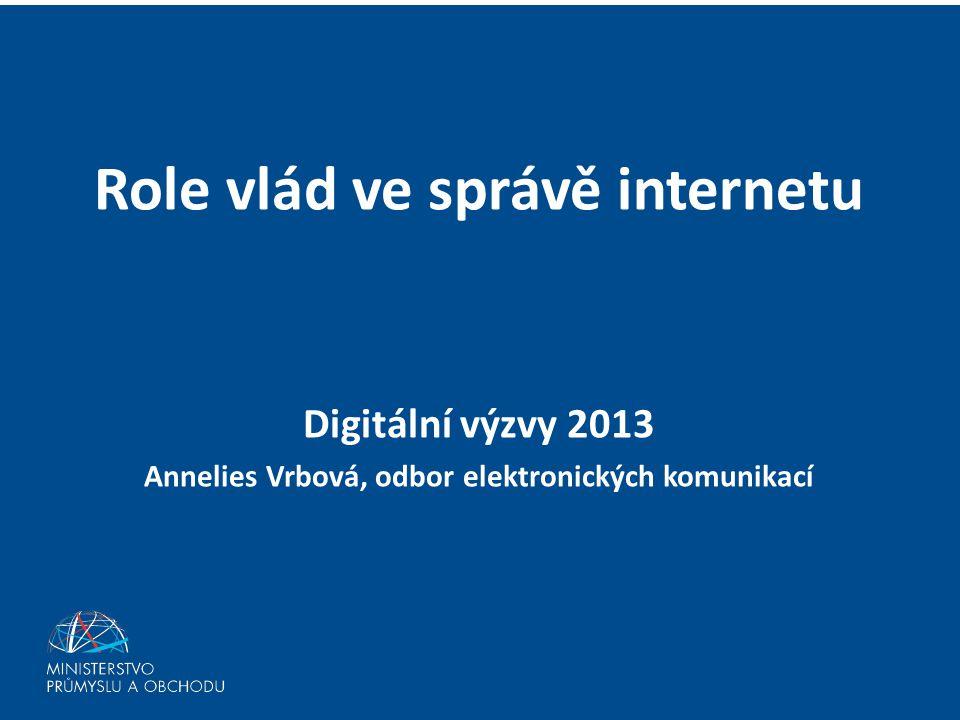 Role vlád ve správě internetu Digitální výzvy 2013 Annelies Vrbová, odbor elektronických komunikací