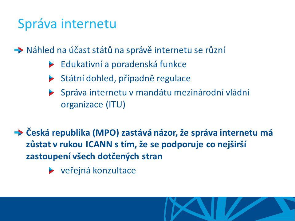 Správa internetu Náhled na účast států na správě internetu se různí Edukativní a poradenská funkce Státní dohled, případně regulace Správa internetu v mandátu mezinárodní vládní organizace (ITU) Česká republika (MPO) zastává názor, že správa internetu má zůstat v rukou ICANN s tím, že se podporuje co nejširší zastoupení všech dotčených stran veřejná konzultace