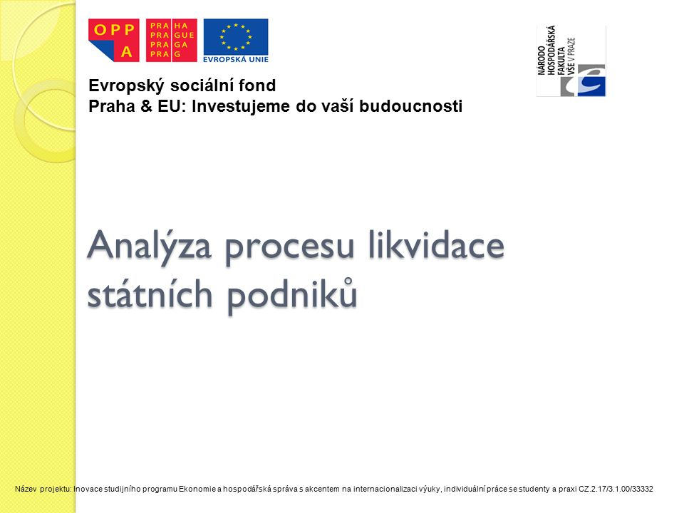 Analýza procesu likvidace státních podniků Evropský sociální fond Praha & EU: Investujeme do vaší budoucnosti Název projektu: Inovace studijního programu Ekonomie a hospodářská správa s akcentem na internacionalizaci výuky, individuální práce se studenty a praxi CZ.2.17/3.1.00/33332