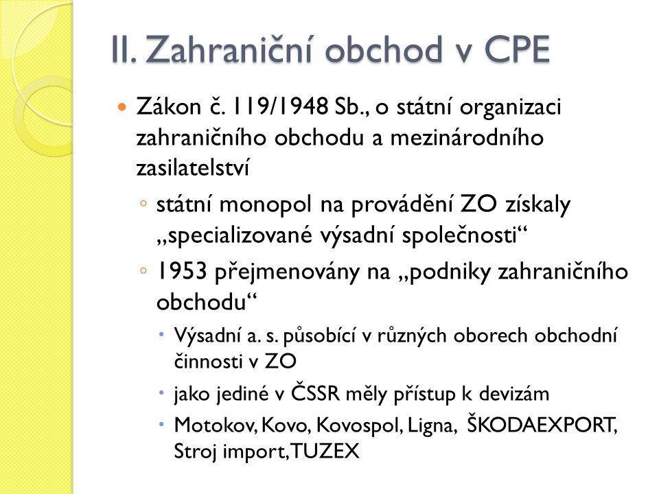 II. Zahraniční obchod v CPE Zákon č. 119/1948 Sb., o státní organizaci zahraničního obchodu a mezinárodního zasilatelství ◦ státní monopol na prováděn