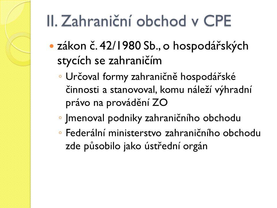 II. Zahraniční obchod v CPE zákon č. 42/1980 Sb., o hospodářských stycích se zahraničím ◦ Určoval formy zahraničně hospodářské činnosti a stanovoval,