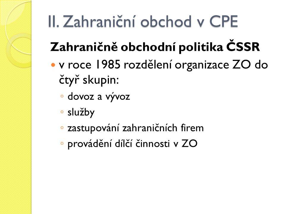 II. Zahraniční obchod v CPE Zahraničně obchodní politika ČSSR v roce 1985 rozdělení organizace ZO do čtyř skupin: ◦ dovoz a vývoz ◦ služby ◦ zastupová