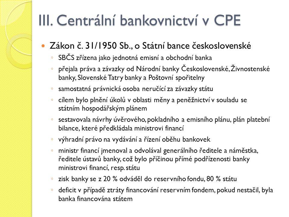 III. Centrální bankovnictví v CPE Zákon č. 31/1950 Sb., o Státní bance československé ◦ SBČS zřízena jako jednotná emisní a obchodní banka ◦ přejala p