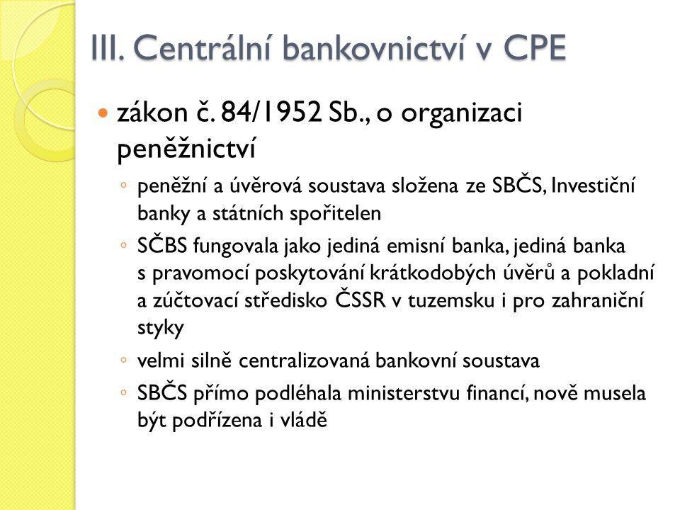 III. Centrální bankovnictví v CPE zákon č. 84/1952 Sb., o organizaci peněžnictví ◦ peněžní a úvěrová soustava složena ze SBČS, Investiční banky a stát