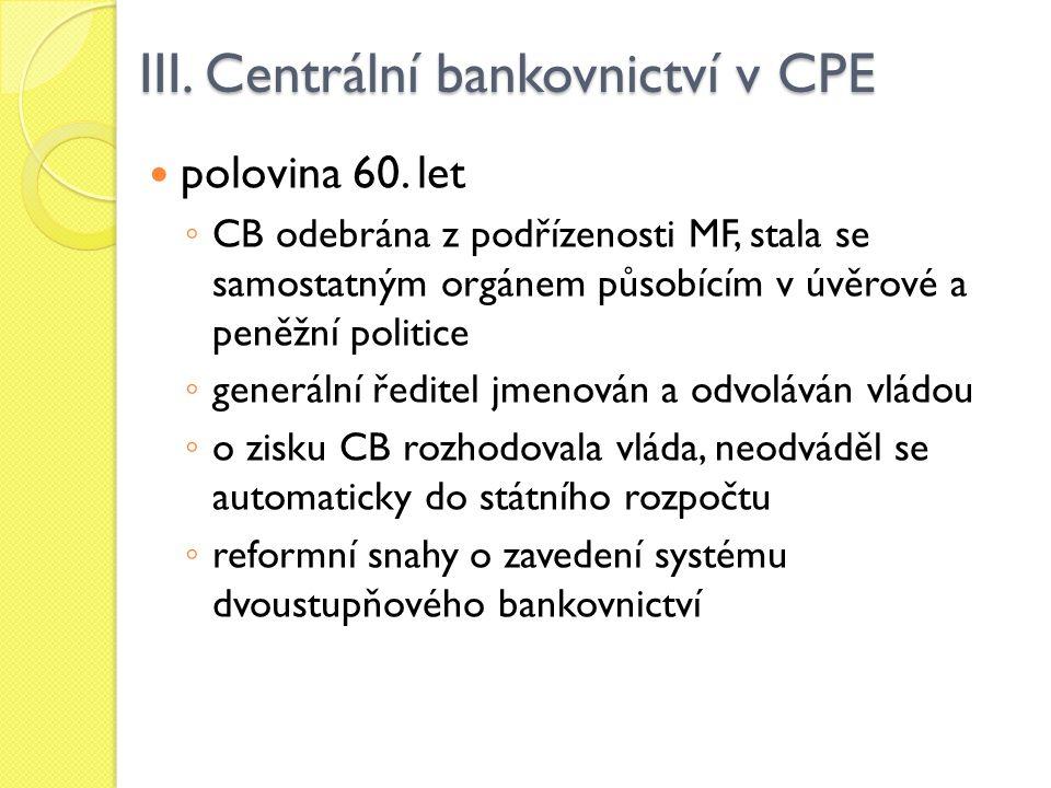 III. Centrální bankovnictví v CPE polovina 60. let ◦ CB odebrána z podřízenosti MF, stala se samostatným orgánem působícím v úvěrové a peněžní politic