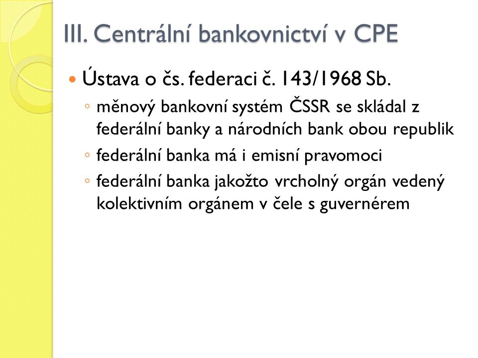 III. Centrální bankovnictví v CPE Ústava o čs. federaci č. 143/1968 Sb. ◦ měnový bankovní systém ČSSR se skládal z federální banky a národních bank ob
