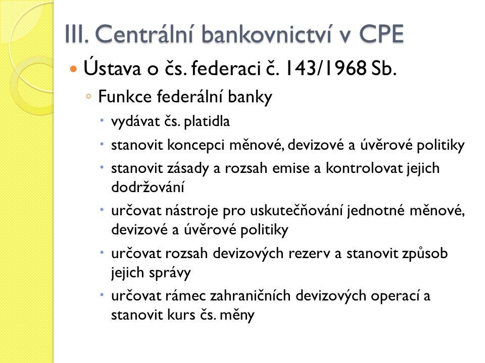 III. Centrální bankovnictví v CPE Ústava o čs. federaci č. 143/1968 Sb. ◦ Funkce federální banky  vydávat čs. platidla  stanovit koncepci měnové, de
