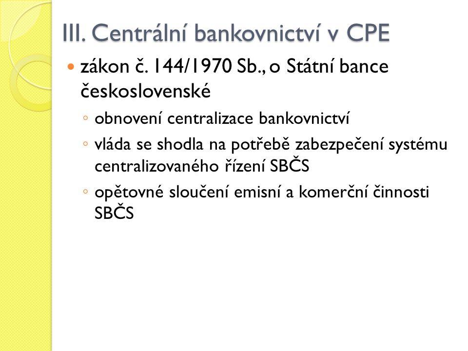 III. Centrální bankovnictví v CPE zákon č. 144/1970 Sb., o Státní bance československé ◦ obnovení centralizace bankovnictví ◦ vláda se shodla na potře