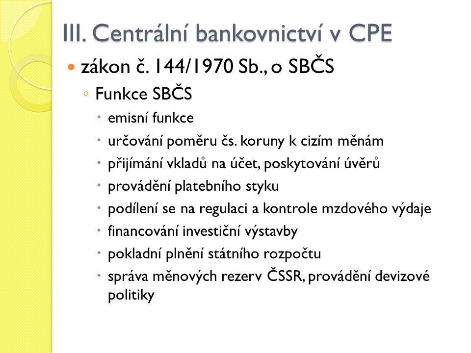 III. Centrální bankovnictví v CPE zákon č. 144/1970 Sb., o SBČS ◦ Funkce SBČS  emisní funkce  určování poměru čs. koruny k cizím měnám  přijímání v