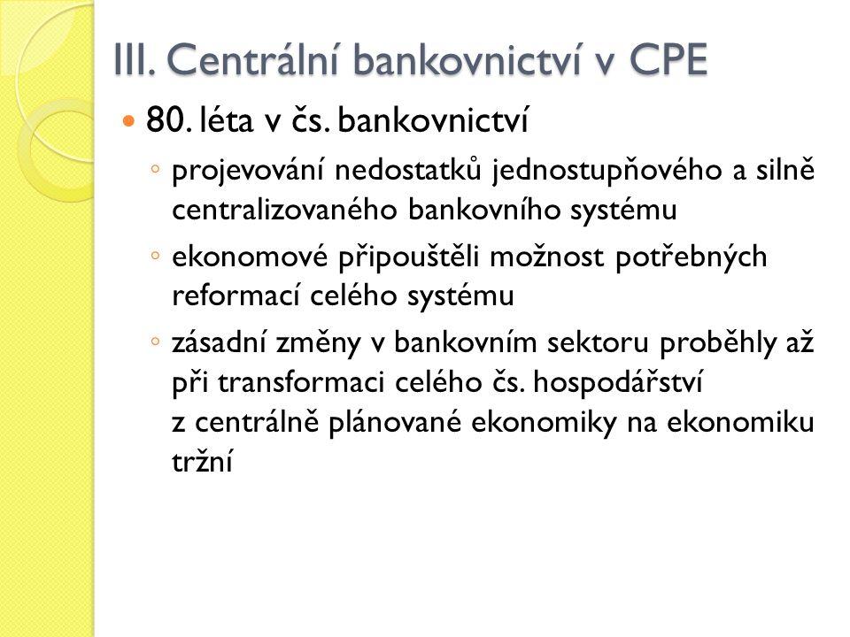 III. Centrální bankovnictví v CPE 80. léta v čs. bankovnictví ◦ projevování nedostatků jednostupňového a silně centralizovaného bankovního systému ◦ e
