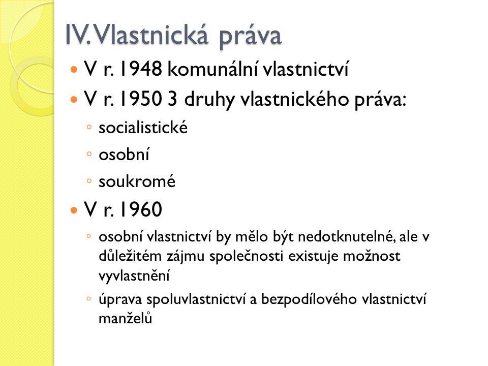 IV. Vlastnická práva V r. 1948 komunální vlastnictví V r. 1950 3 druhy vlastnického práva: ◦ socialistické ◦ osobní ◦ soukromé V r. 1960 ◦ osobní vlas