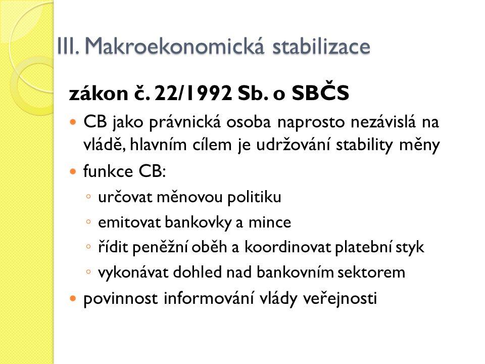 III. Makroekonomická stabilizace zákon č. 22/1992 Sb. o SBČS CB jako právnická osoba naprosto nezávislá na vládě, hlavním cílem je udržování stability