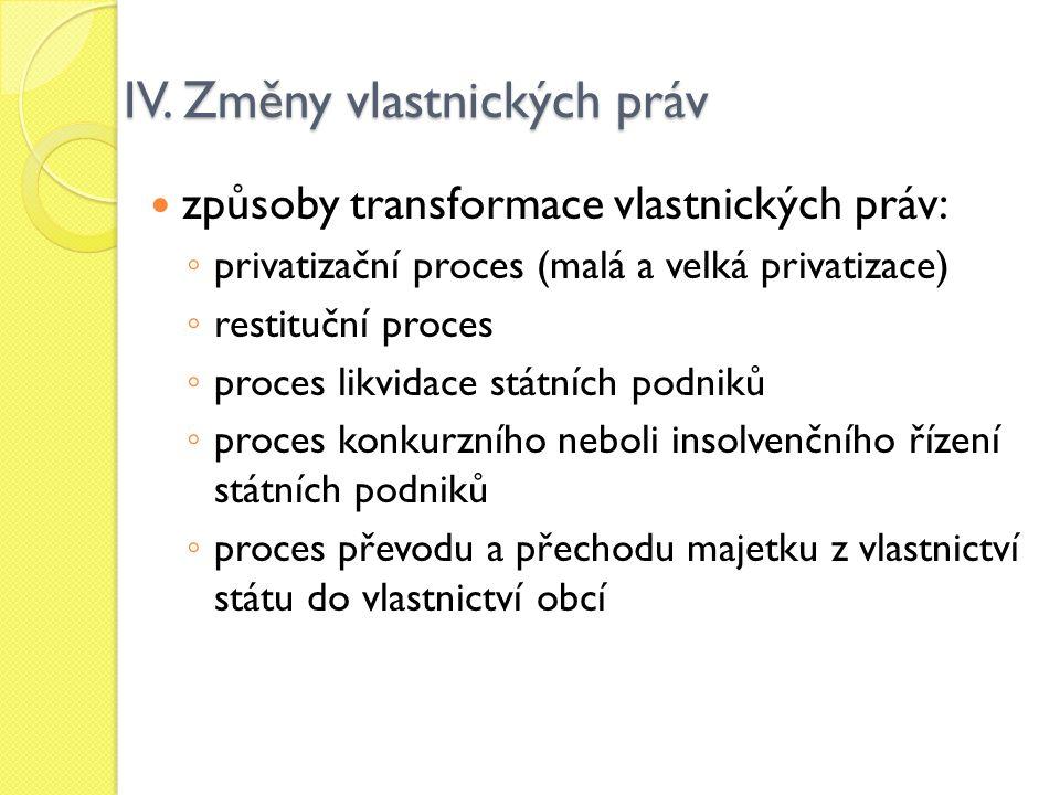 IV. Změny vlastnických práv způsoby transformace vlastnických práv: ◦ privatizační proces (malá a velká privatizace) ◦ restituční proces ◦ proces likv