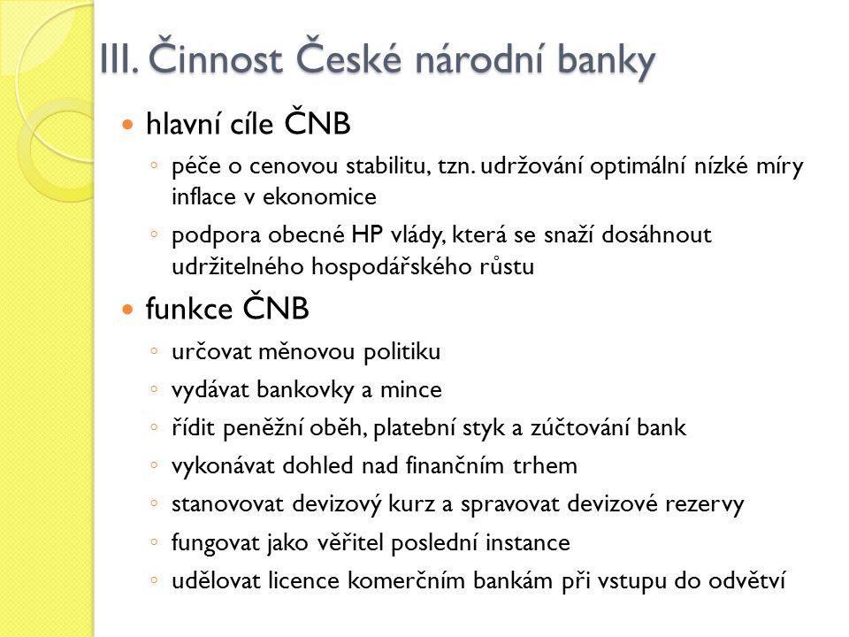 III. Činnost České národní banky hlavní cíle ČNB ◦ péče o cenovou stabilitu, tzn. udržování optimální nízké míry inflace v ekonomice ◦ podpora obecné
