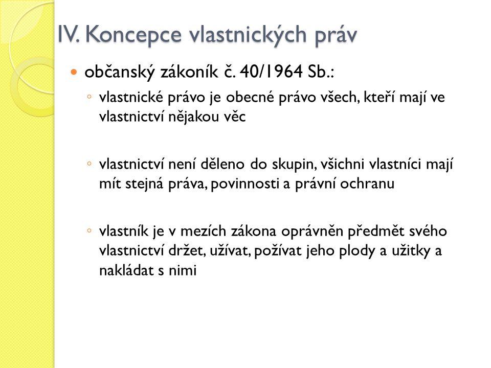 IV. Koncepce vlastnických práv občanský zákoník č. 40/1964 Sb.: ◦ vlastnické právo je obecné právo všech, kteří mají ve vlastnictví nějakou věc ◦ vlas