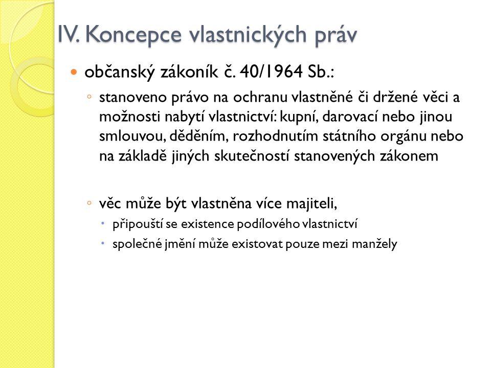 IV. Koncepce vlastnických práv občanský zákoník č. 40/1964 Sb.: ◦ stanoveno právo na ochranu vlastněné či držené věci a možnosti nabytí vlastnictví: k