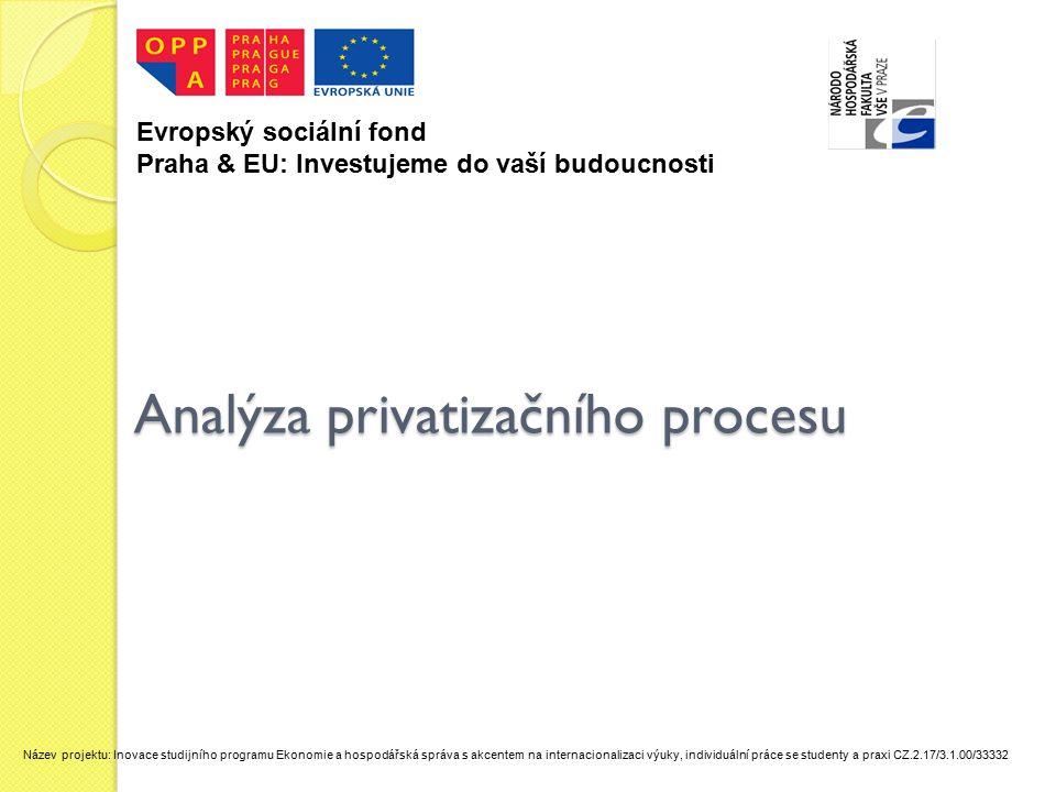 Analýza privatizačního procesu Evropský sociální fond Praha & EU: Investujeme do vaší budoucnosti Název projektu: Inovace studijního programu Ekonomie a hospodářská správa s akcentem na internacionalizaci výuky, individuální práce se studenty a praxi CZ.2.17/3.1.00/33332
