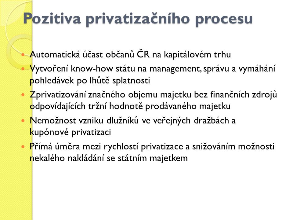Pozitiva privatizačního procesu Automatická účast občanů ČR na kapitálovém trhu Vytvoření know-how státu na management, správu a vymáhání pohledávek po lhůtě splatnosti Zprivatizování značného objemu majetku bez finančních zdrojů odpovídajících tržní hodnotě prodávaného majetku Nemožnost vzniku dlužníků ve veřejných dražbách a kupónové privatizaci Přímá úměra mezi rychlostí privatizace a snižováním možnosti nekalého nakládání se státním majetkem