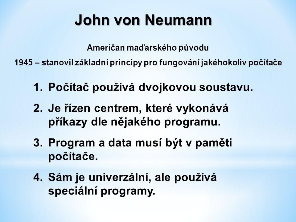 John von Neumann Američan maďarského původu 1945 – stanovil základní principy pro fungování jakéhokoliv počítače 1.Počítač používá dvojkovou soustavu.