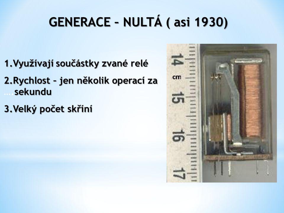 GENERACE – NULTÁ ( asi 1930) 1.Využívají součástky zvané relé 2.Rychlost – jen několik operací za sekundu 2.Rychlost – jen několik operací za ….sekundu 3.Velký počet skříní