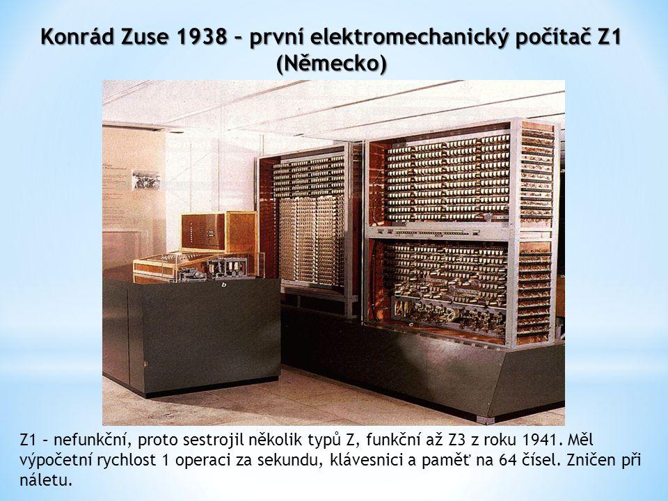 Konrád Zuse 1938 – první elektromechanický počítač Z1 (Německo) Z1 – nefunkční, proto sestrojil několik typů Z, funkční až Z3 z roku 1941.