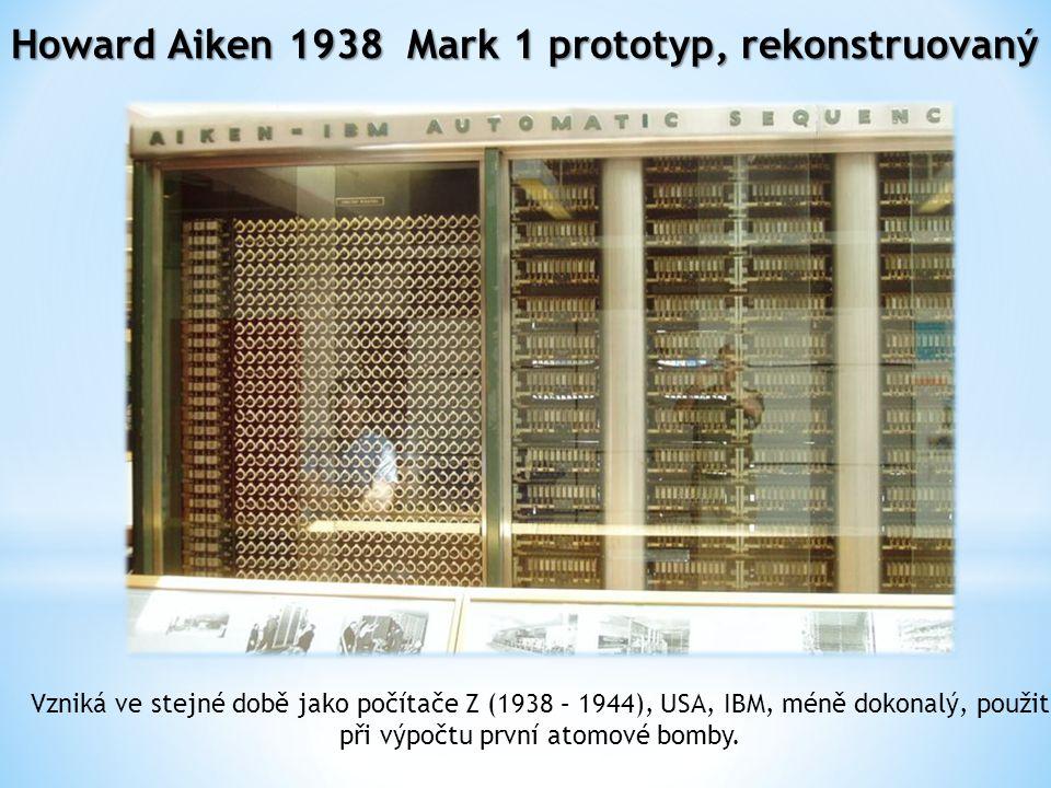 Howard Aiken 1938 Mark 1 prototyp, rekonstruovaný Vzniká ve stejné době jako počítače Z (1938 – 1944), USA, IBM, méně dokonalý, použit při výpočtu první atomové bomby.