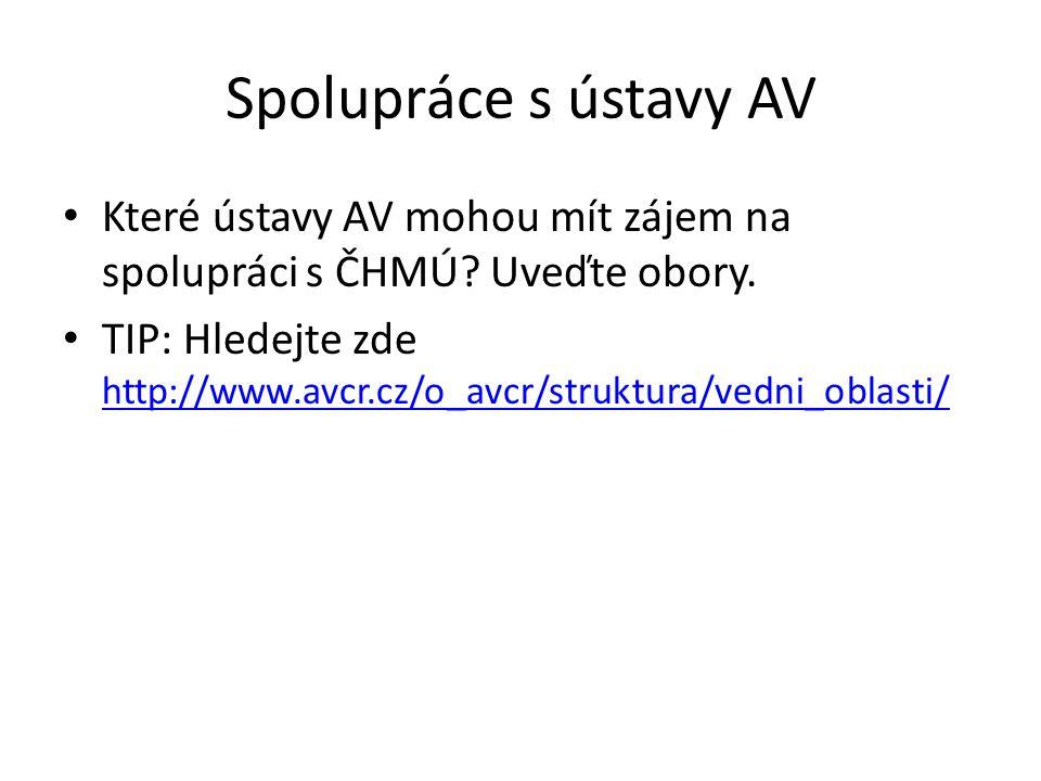 Spolupráce s ústavy AV Které ústavy AV mohou mít zájem na spolupráci s ČHMÚ? Uveďte obory. TIP: Hledejte zde http://www.avcr.cz/o_avcr/struktura/vedni