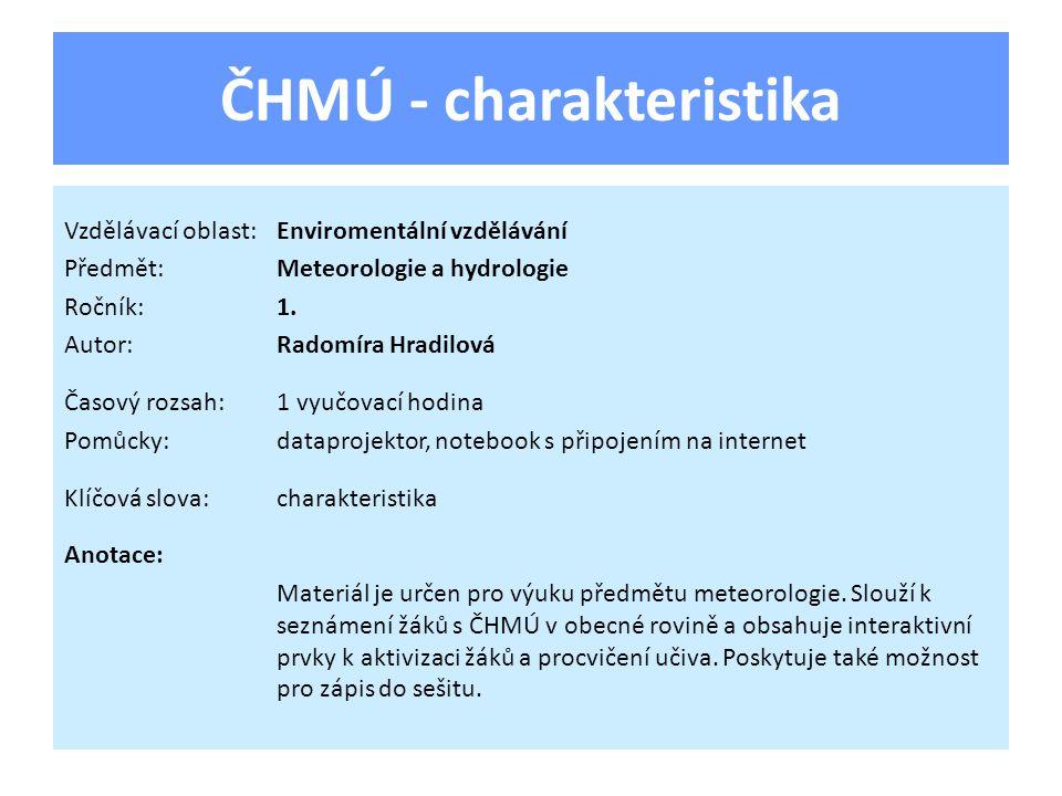 ČHMÚ - charakteristika Vzdělávací oblast:Enviromentální vzdělávání Předmět:Meteorologie a hydrologie Ročník:1. Autor:Radomíra Hradilová Časový rozsah: